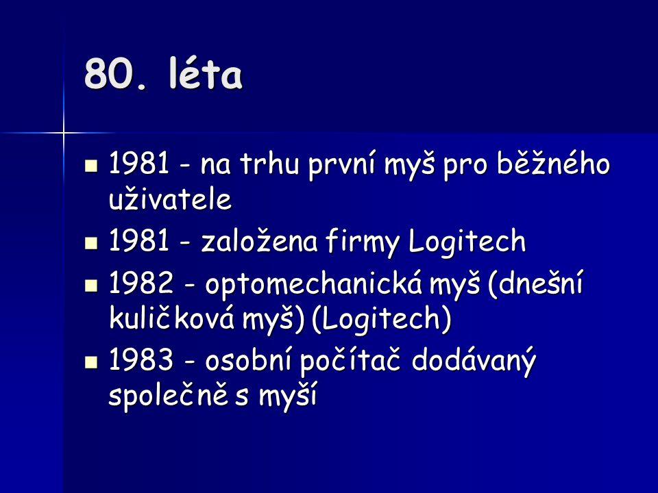 80. léta 1981 - na trhu první myš pro běžného uživatele 1981 - na trhu první myš pro běžného uživatele 1981 - založena firmy Logitech 1981 - založena