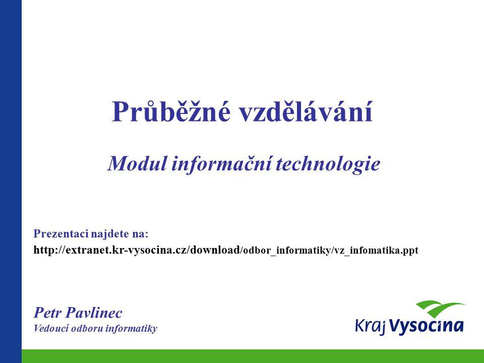 Průběžné vzdělávání Modul informační technologie Petr Pavlinec Vedoucí odboru informatiky Prezentaci najdete na: http://extranet.kr-vysocina.cz/download /odbor_informatiky/vz_infomatika.ppt