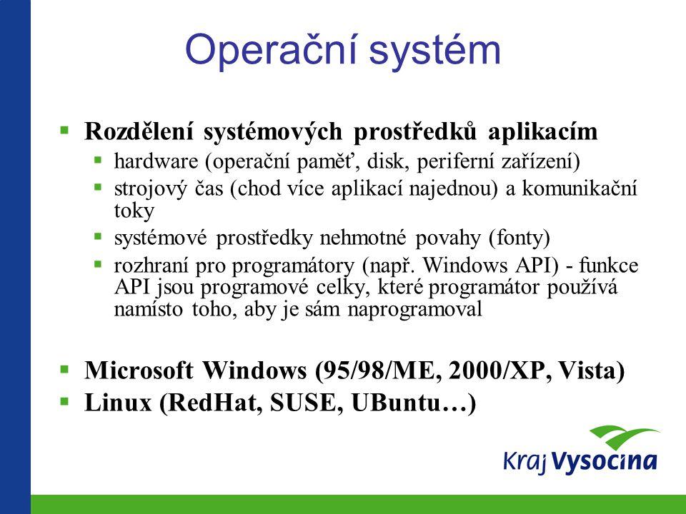 Operační systém  Rozdělení systémových prostředků aplikacím  hardware (operační paměť, disk, periferní zařízení)  strojový čas (chod více aplikací najednou) a komunikační toky  systémové prostředky nehmotné povahy (fonty)  rozhraní pro programátory (např.