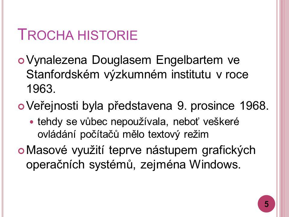 T ROCHA HISTORIE Vynalezena Douglasem Engelbartem ve Stanfordském výzkumném institutu v roce 1963. Veřejnosti byla představena 9. prosince 1968. tehdy