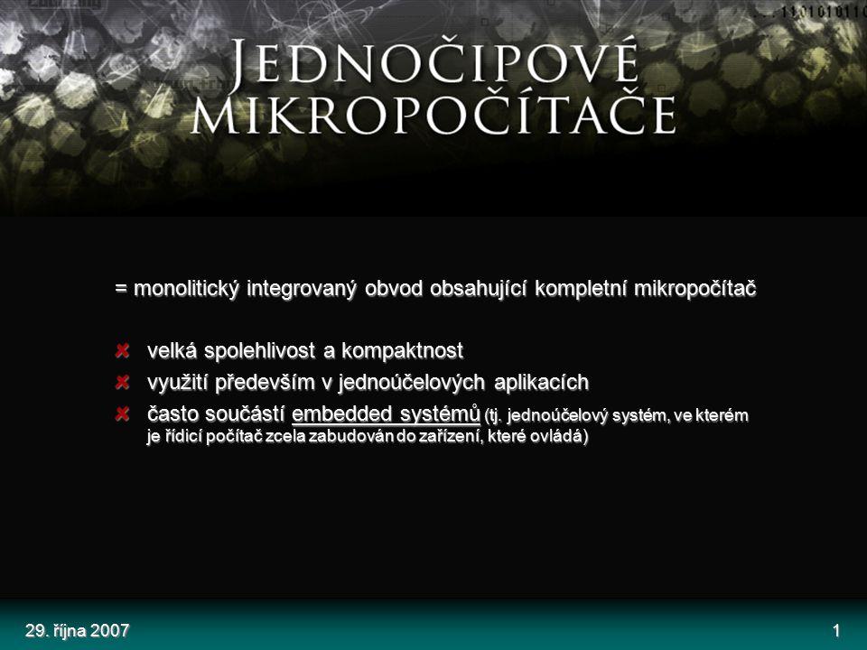 29. října 20071 = monolitický integrovaný obvod obsahující kompletní mikropočítač velká spolehlivost a kompaktnost využití především v jednoúčelových