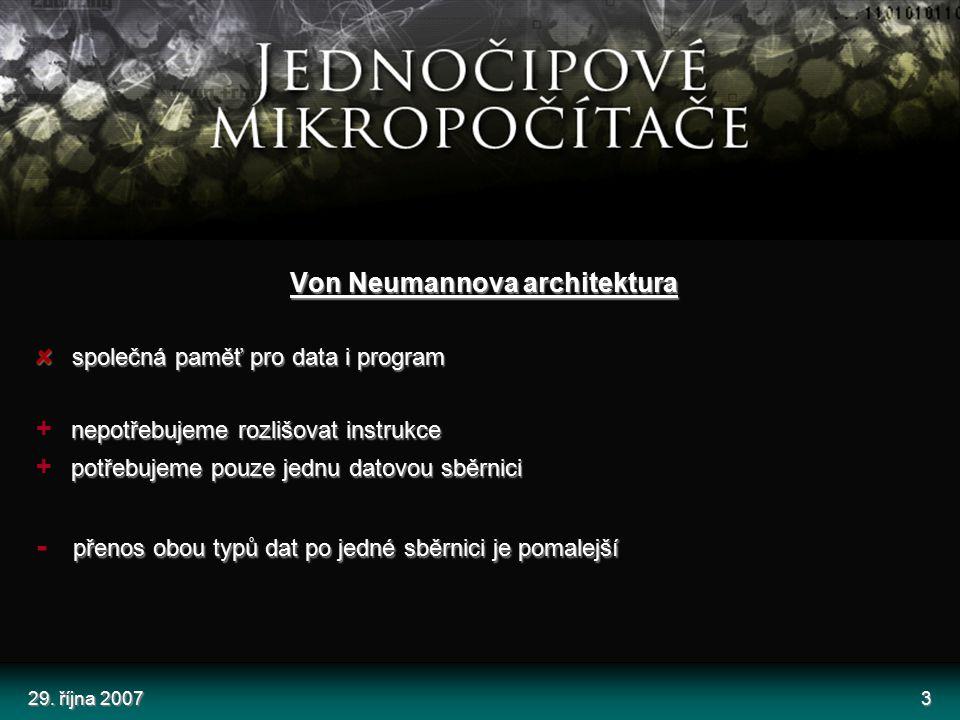29. října 20073 Von Neumannova architektura společná paměť pro data i program nepotřebujeme rozlišovat instrukce + nepotřebujeme rozlišovat instrukce