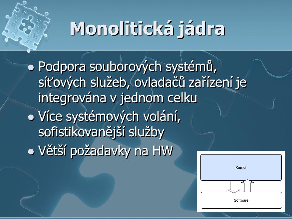 Monolitická jádra Podpora souborových systémů, síťových služeb, ovladačů zařízení je integrována v jednom celku Více systémových volání, sofistikovanější služby Větší požadavky na HW Podpora souborových systémů, síťových služeb, ovladačů zařízení je integrována v jednom celku Více systémových volání, sofistikovanější služby Větší požadavky na HW