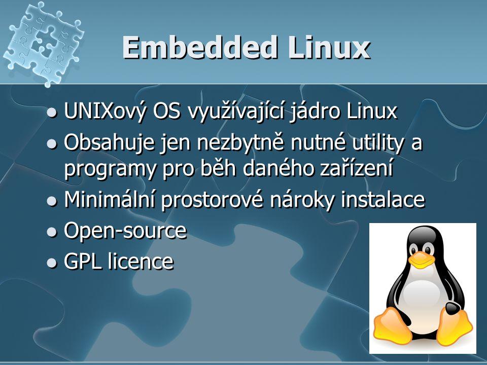 Embedded Linux UNIXový OS využívající jádro Linux Obsahuje jen nezbytně nutné utility a programy pro běh daného zařízení Minimální prostorové nároky instalace Open-source GPL licence UNIXový OS využívající jádro Linux Obsahuje jen nezbytně nutné utility a programy pro běh daného zařízení Minimální prostorové nároky instalace Open-source GPL licence