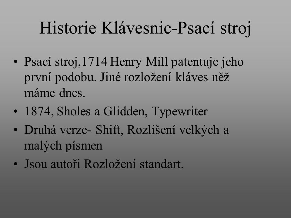 Historie Klávesnic-Psací stroj Psací stroj,1714 Henry Mill patentuje jeho první podobu. Jiné rozložení kláves něž máme dnes. 1874, Sholes a Glidden, T