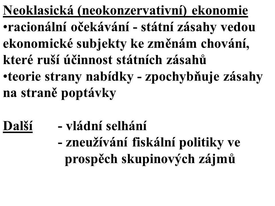 Neoklasická (neokonzervativní) ekonomie racionální očekávání - státní zásahy vedou ekonomické subjekty ke změnám chování, které ruší účinnost státních zásahů teorie strany nabídky - zpochybňuje zásahy na straně poptávky Další - vládní selhání - zneužívání fiskální politiky ve prospěch skupinových zájmů