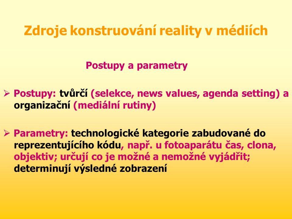 Zdroje konstruování reality v médiích Postupy a parametry  Postupy: tvůrčí (selekce, news values, agenda setting) a organizační (mediální rutiny)  Parametry: technologické kategorie zabudované do reprezentujícího kódu, např.
