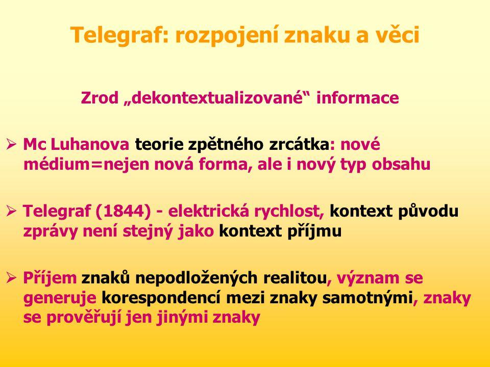"""Telegraf: rozpojení znaku a věci Zrod """"dekontextualizované informace  Mc Luhanova teorie zpětného zrcátka: nové médium=nejen nová forma, ale i nový typ obsahu  Telegraf (1844) - elektrická rychlost, kontext původu zprávy není stejný jako kontext příjmu  Příjem znaků nepodložených realitou, význam se generuje korespondencí mezi znaky samotnými, znaky se prověřují jen jinými znaky"""