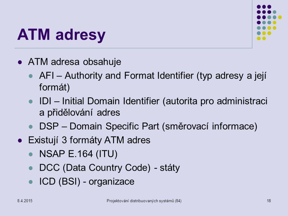 ATM adresy ATM adresa obsahuje AFI – Authority and Format Identifier (typ adresy a její formát) IDI – Initial Domain Identifier (autorita pro administraci a přidělování adres DSP – Domain Specific Part (směrovací informace) Existují 3 formáty ATM adres NSAP E.164 (ITU) DCC (Data Country Code) - státy ICD (BSI) - organizace 18Projektování distribuovaných systémů (84)8.4.2015