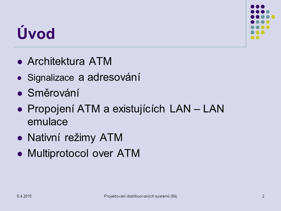 MPOA – Multiprotocol over ATM Základní prvky: MPOA využívá tři doplňkové technologie LANE (LAN emulation) – podpora přirozeného LAN prostředí nad ATM ve smyslu transportu dat NHRP (Next Hope Resolution Protocol) – mechanizmus vytvoření cesty přes ATM páteř na základě síťového adresování Koncepce virtuálního směrovače – oddělení funkcí, zvýšení propustnosti LANE: MPOA překonává omezení LANE sítí LANE v2 je integrální součástí MPOA LANE se používá pro komunikaci uvnitř subsítí MPOA virtuální směrovač zajišťuje komunikaci mezi subsítěmi 8.4.2015Projektování distribuovaných systémů (84)33