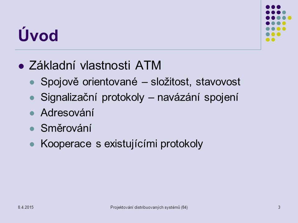 Úvod Základní vlastnosti ATM Spojově orientované – složitost, stavovost Signalizační protokoly – navázání spojení Adresování Směrování Kooperace s existujícími protokoly 3Projektování distribuovaných systémů (84)8.4.2015