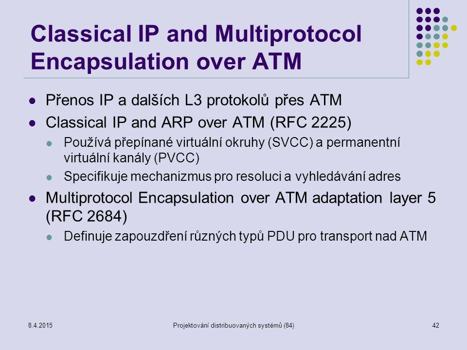 Classical IP and Multiprotocol Encapsulation over ATM Přenos IP a dalších L3 protokolů přes ATM Classical IP and ARP over ATM (RFC 2225) Používá přepínané virtuální okruhy (SVCC) a permanentní virtuální kanály (PVCC) Specifikuje mechanizmus pro resoluci a vyhledávání adres Multiprotocol Encapsulation over ATM adaptation layer 5 (RFC 2684) Definuje zapouzdření různých typů PDU pro transport nad ATM 42Projektování distribuovaných systémů (84)8.4.2015