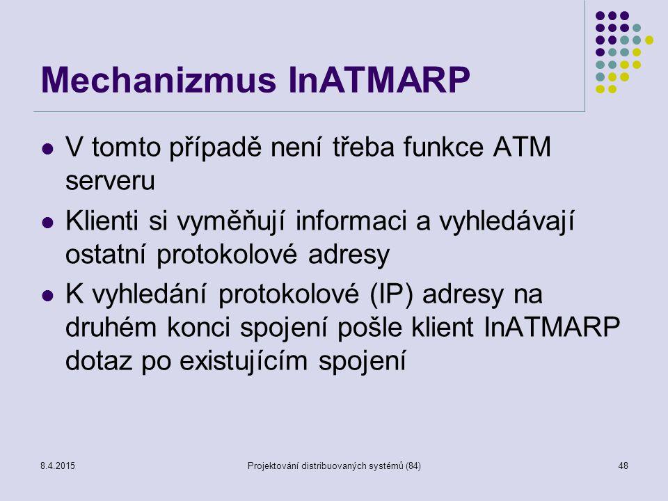 Mechanizmus InATMARP V tomto případě není třeba funkce ATM serveru Klienti si vyměňují informaci a vyhledávají ostatní protokolové adresy K vyhledání protokolové (IP) adresy na druhém konci spojení pošle klient InATMARP dotaz po existujícím spojení 48Projektování distribuovaných systémů (84)8.4.2015