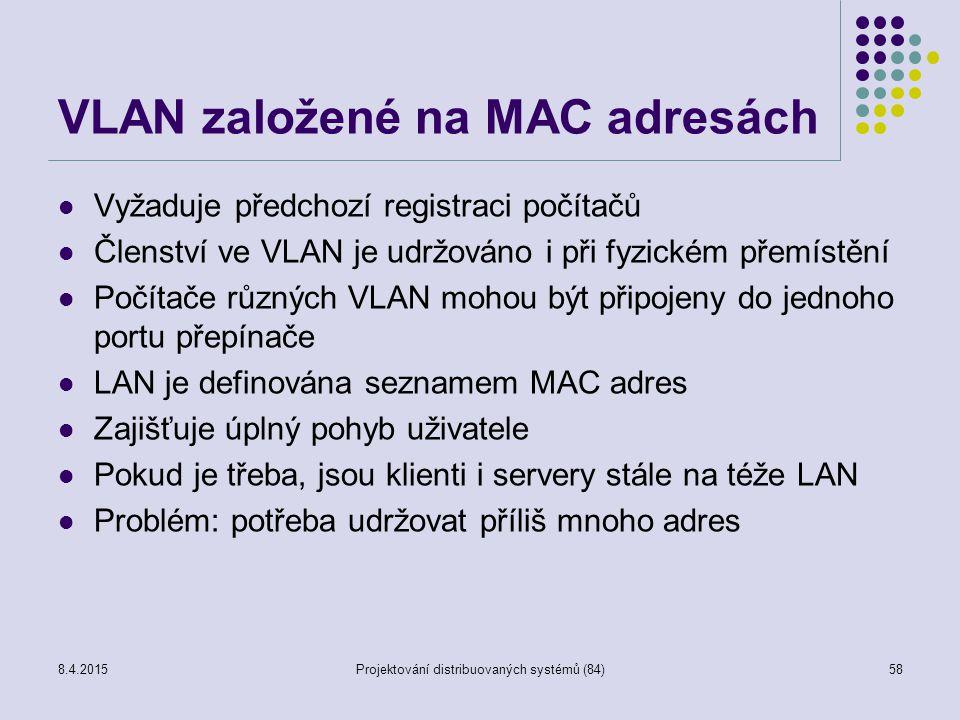 VLAN založené na MAC adresách Vyžaduje předchozí registraci počítačů Členství ve VLAN je udržováno i při fyzickém přemístění Počítače různých VLAN mohou být připojeny do jednoho portu přepínače LAN je definována seznamem MAC adres Zajišťuje úplný pohyb uživatele Pokud je třeba, jsou klienti i servery stále na téže LAN Problém: potřeba udržovat příliš mnoho adres 58Projektování distribuovaných systémů (84)8.4.2015
