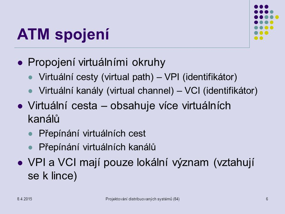 ATM spojení Propojení virtuálními okruhy Virtuální cesty (virtual path) – VPI (identifikátor) Virtuální kanály (virtual channel) – VCI (identifikátor) Virtuální cesta – obsahuje více virtuálních kanálů Přepínání virtuálních cest Přepínání virtuálních kanálů VPI a VCI mají pouze lokální význam (vztahují se k lince) 6Projektování distribuovaných systémů (84)8.4.2015