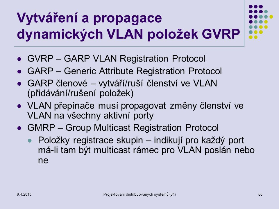 Vytváření a propagace dynamických VLAN položek GVRP GVRP – GARP VLAN Registration Protocol GARP – Generic Attribute Registration Protocol GARP členové – vytváří/ruší členství ve VLAN (přidávání/rušení položek) VLAN přepínače musí propagovat změny členství ve VLAN na všechny aktivní porty GMRP – Group Multicast Registration Protocol Položky registrace skupin – indikují pro každý port má-li tam být multicast rámec pro VLAN poslán nebo ne 66Projektování distribuovaných systémů (84)8.4.2015