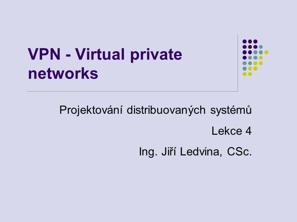 VPN - Virtual private networks Projektování distribuovaných systémů Lekce 4 Ing. Jiří Ledvina, CSc.