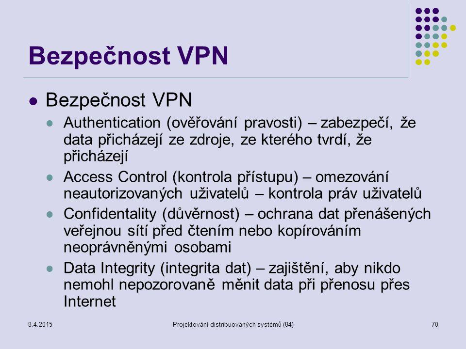 Bezpečnost VPN Authentication (ověřování pravosti) – zabezpečí, že data přicházejí ze zdroje, ze kterého tvrdí, že přicházejí Access Control (kontrola přístupu) – omezování neautorizovaných uživatelů – kontrola práv uživatelů Confidentality (důvěrnost) – ochrana dat přenášených veřejnou sítí před čtením nebo kopírováním neoprávněnými osobami Data Integrity (integrita dat) – zajištění, aby nikdo nemohl nepozorovaně měnit data při přenosu přes Internet 70Projektování distribuovaných systémů (84)8.4.2015