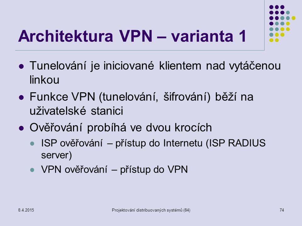 Architektura VPN – varianta 1 Tunelování je iniciované klientem nad vytáčenou linkou Funkce VPN (tunelování, šifrování) běží na uživatelské stanici Ověřování probíhá ve dvou krocích ISP ověřování – přístup do Internetu (ISP RADIUS server) VPN ověřování – přístup do VPN 74Projektování distribuovaných systémů (84)8.4.2015
