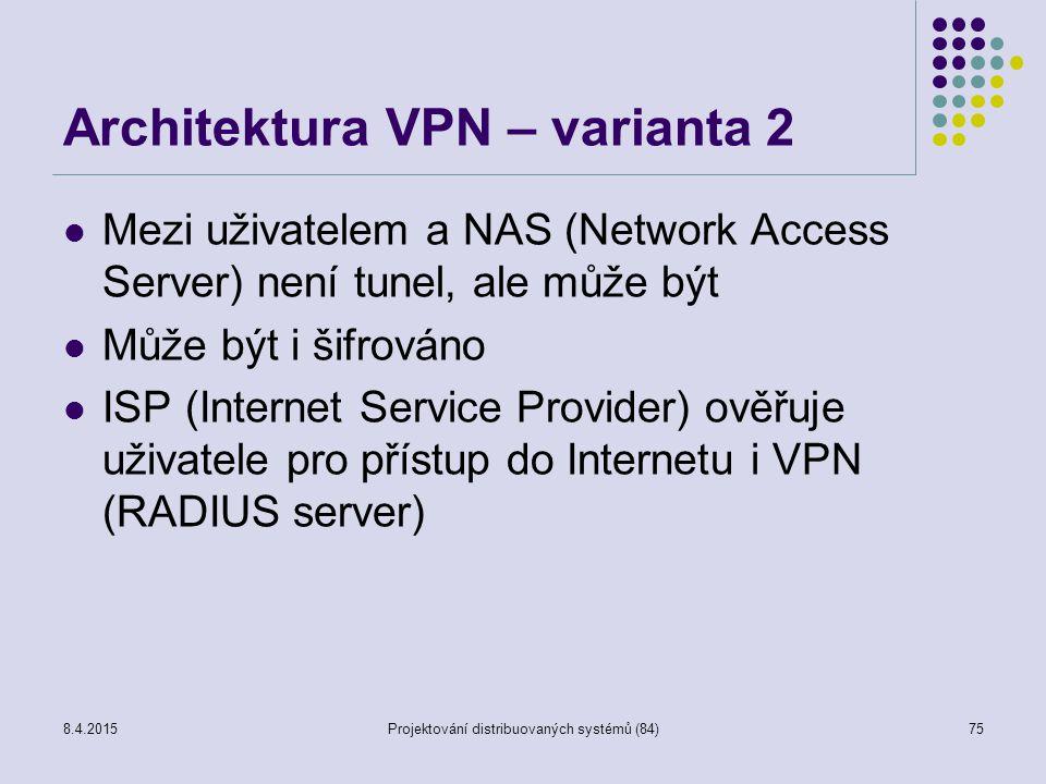 Architektura VPN – varianta 2 Mezi uživatelem a NAS (Network Access Server) není tunel, ale může být Může být i šifrováno ISP (Internet Service Provider) ověřuje uživatele pro přístup do Internetu i VPN (RADIUS server) 75Projektování distribuovaných systémů (84)8.4.2015