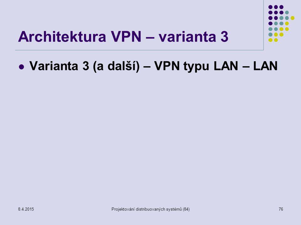 Architektura VPN – varianta 3 Varianta 3 (a další) – VPN typu LAN – LAN 76Projektování distribuovaných systémů (84)8.4.2015