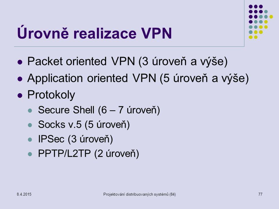 Úrovně realizace VPN Packet oriented VPN (3 úroveň a výše) Application oriented VPN (5 úroveň a výše) Protokoly Secure Shell (6 – 7 úroveň) Socks v.5 (5 úroveň) IPSec (3 úroveň) PPTP/L2TP (2 úroveň) 77Projektování distribuovaných systémů (84)8.4.2015
