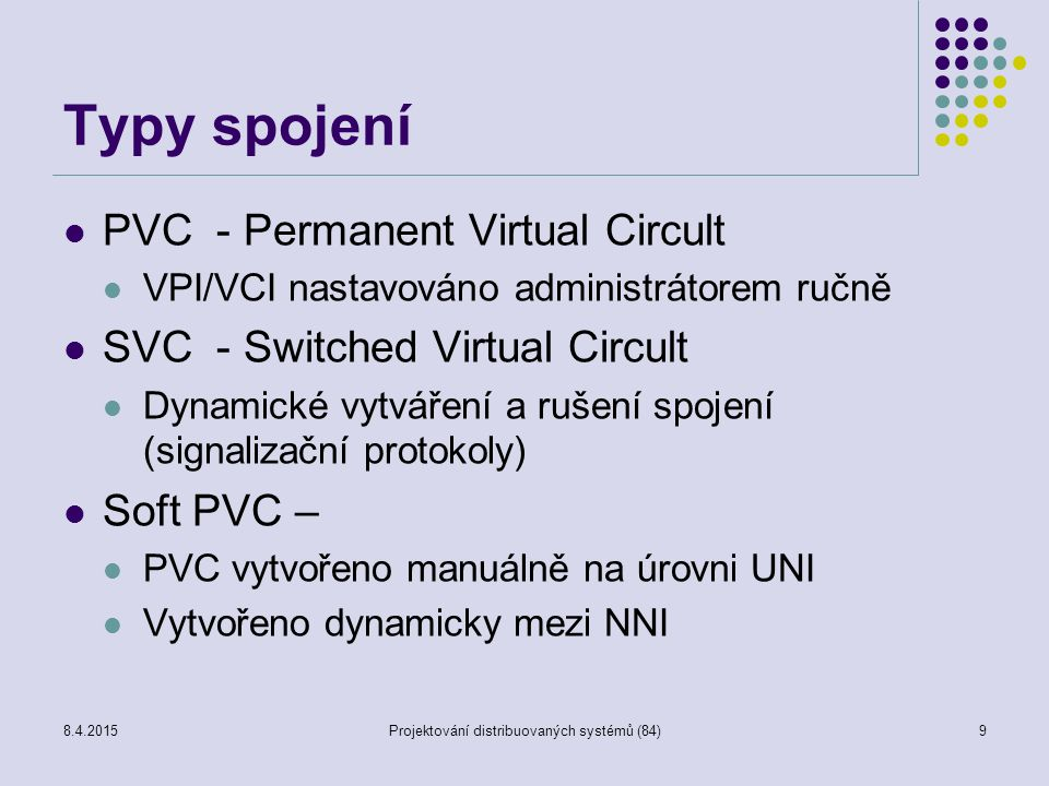 Typy spojení PVC - Permanent Virtual Circult VPI/VCI nastavováno administrátorem ručně SVC - Switched Virtual Circult Dynamické vytváření a rušení spojení (signalizační protokoly) Soft PVC – PVC vytvořeno manuálně na úrovni UNI Vytvořeno dynamicky mezi NNI 9Projektování distribuovaných systémů (84)8.4.2015