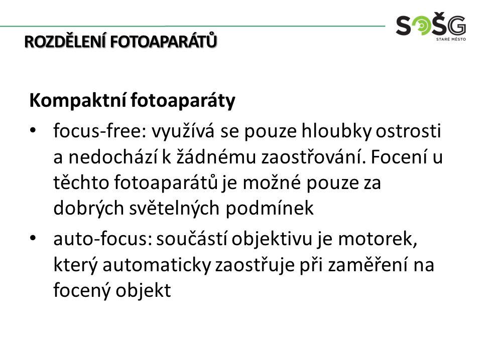 ROZDĚLENÍ FOTOAPARÁTŮ Kompaktní fotoaparáty focus-free: využívá se pouze hloubky ostrosti a nedochází k žádnému zaostřování.