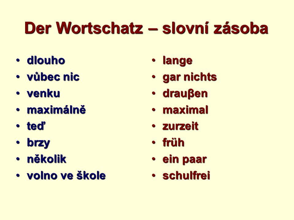 Der Wortschatz – slovní zásoba dlouhodlouho vůbec nicvůbec nic venkuvenku maximálněmaximálně teďteď brzybrzy několikněkolik volno ve školevolno ve ško