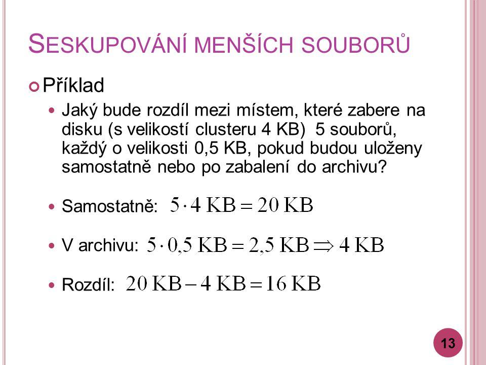 S ESKUPOVÁNÍ MENŠÍCH SOUBORŮ Příklad Jaký bude rozdíl mezi místem, které zabere na disku (s velikostí clusteru 4 KB) 5 souborů, každý o velikosti 0,5 KB, pokud budou uloženy samostatně nebo po zabalení do archivu.