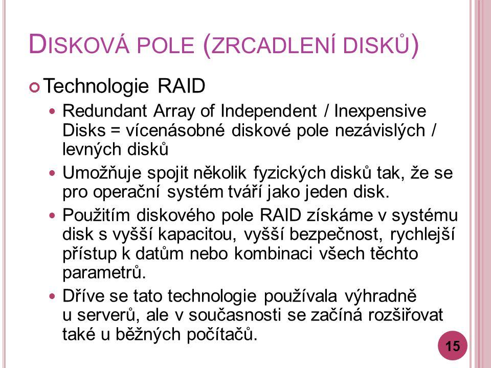 D ISKOVÁ POLE ( ZRCADLENÍ DISKŮ ) Technologie RAID Redundant Array of Independent / Inexpensive Disks = vícenásobné diskové pole nezávislých / levných disků Umožňuje spojit několik fyzických disků tak, že se pro operační systém tváří jako jeden disk.