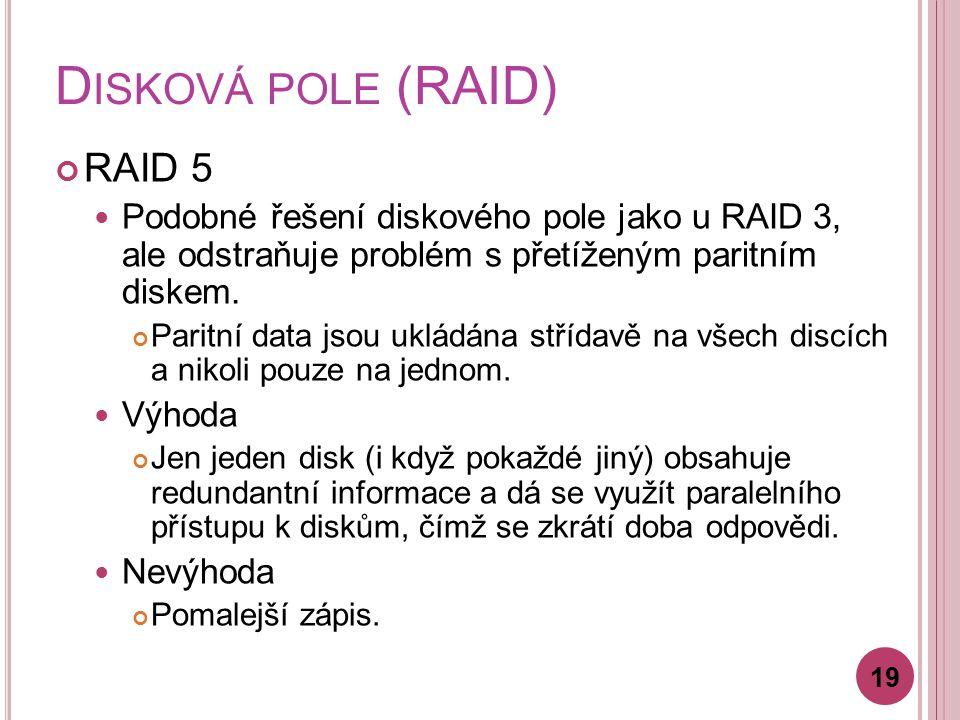 D ISKOVÁ POLE (RAID) RAID 5 Podobné řešení diskového pole jako u RAID 3, ale odstraňuje problém s přetíženým paritním diskem.
