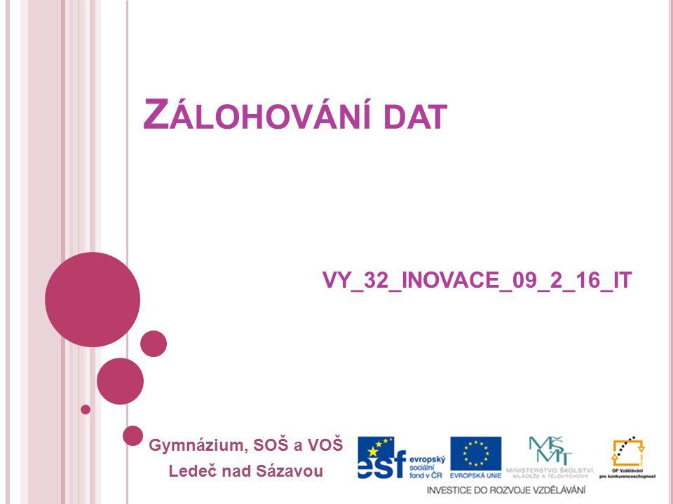Gymnázium, SOŠ a VOŠ Ledeč nad Sázavou Z ÁLOHOVÁNÍ DAT VY_32_INOVACE_09_2_16_IT