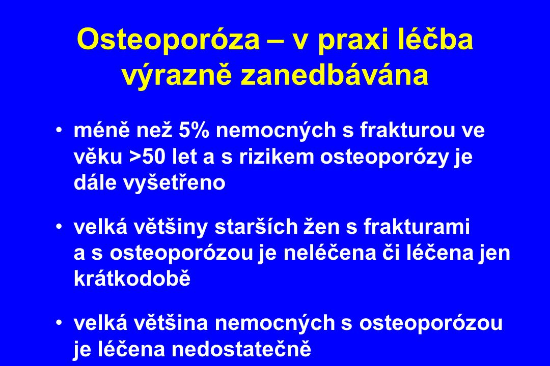 Osteoporóza – v praxi léčba výrazně zanedbávána méně než 5% nemocných s frakturou ve věku >50 let a s rizikem osteoporózy je dále vyšetřeno velká větš