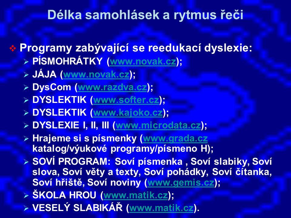 Délka samohlásek a rytmus řeči  Programy zabývající se reedukací dyslexie:  PÍSMOHRÁTKY (www.novak.cz);www.novak.cz  JÁJA (www.novak.cz);www.novak.cz  DysCom (www.razdva.cz);www.razdva.cz  DYSLEKTIK (www.softer.cz);www.softer.cz  DYSLEKTIK (www.kajoko.cz);www.kajoko.cz  DYSLEXIE I, II, III (www.microdata.cz);www.microdata.cz  Hrajeme si s písmenky (www.grada.cz katalog/výukové programy/písmeno H);www.grada.cz  SOVÍ PROGRAM: Soví písmenka, Soví slabiky, Soví slova, Soví věty a texty, Soví pohádky, Soví čítanka, Soví hřiště, Soví noviny (www.gemis.cz);www.gemis.cz  ŠKOLA HROU (www.matik.cz);www.matik.cz  VESELÝ SLABIKÁŘ (www.matik.cz).www.matik.cz