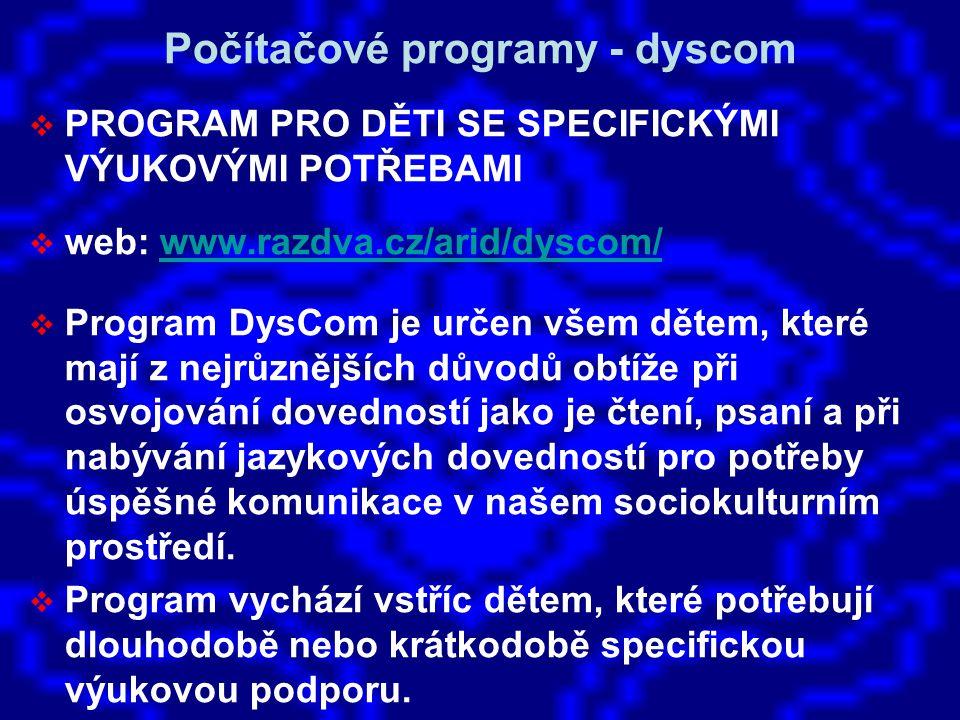 Počítačové programy - dyscom  PROGRAM PRO DĚTI SE SPECIFICKÝMI VÝUKOVÝMI POTŘEBAMI  web: www.razdva.cz/arid/dyscom/www.razdva.cz/arid/dyscom/  Program DysCom je určen všem dětem, které mají z nejrůznějších důvodů obtíže při osvojování dovedností jako je čtení, psaní a při nabývání jazykových dovedností pro potřeby úspěšné komunikace v našem sociokulturním prostředí.