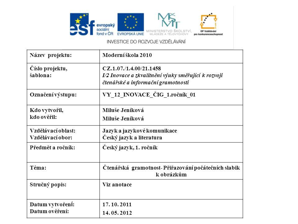 Název projektu:Moderní škola 2010 Číslo projektu, šablona: CZ.1.07./1.4.00/21.1458 I/2 Inovace a zkvalitnění výuky směřující k rozvoji čtenářské a informační gramotnosti Označení výstupu:VY_12_INOVACE_ČIG_1.ročník_01 Kdo vytvořil, kdo ověřil: Miluše Jeníková Vzdělávací oblast: Vzdělávací obor: Jazyk a jazykové komunikace Český jazyk a literatura Předmět a ročník:Český jazyk, 1.