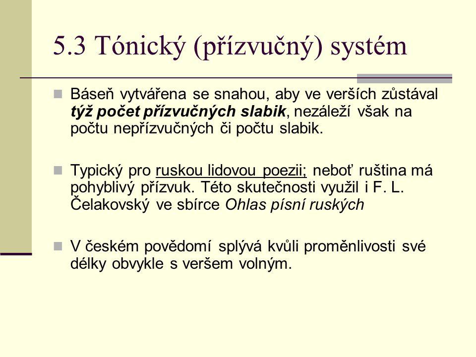 5.3 Tónický (přízvučný) systém Báseň vytvářena se snahou, aby ve verších zůstával týž počet přízvučných slabik, nezáleží však na počtu nepřízvučných či počtu slabik.