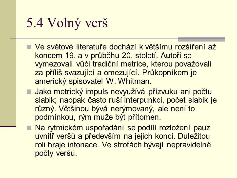 5.4 Volný verš Ve světové literatuře dochází k většímu rozšíření až koncem 19. a v průběhu 20. století. Autoři se vymezovali vůči tradiční metrice, kt