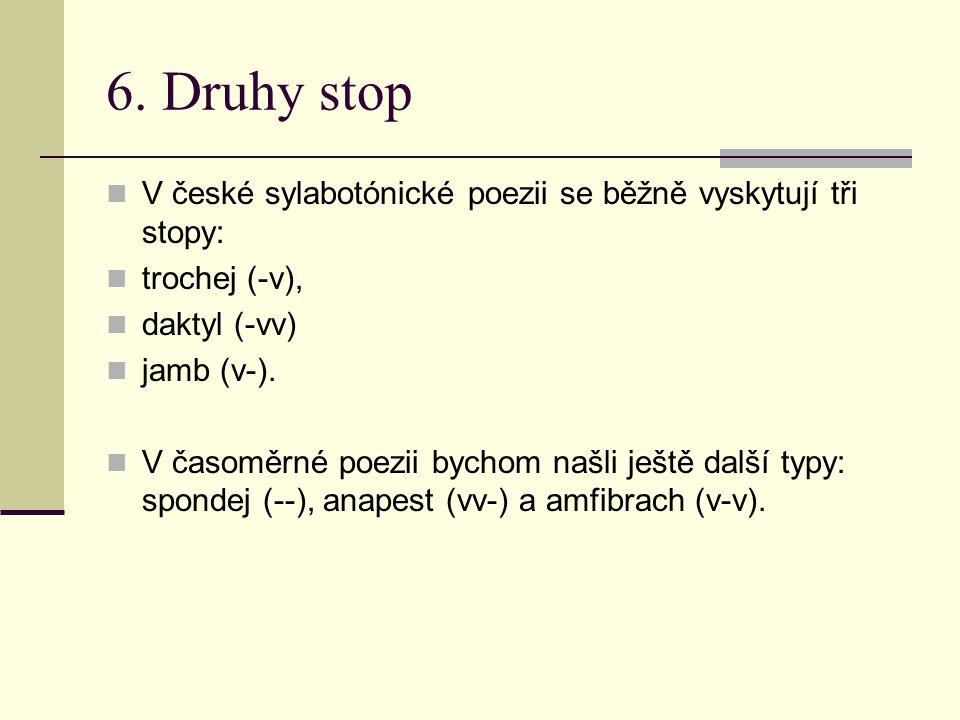 6. Druhy stop V české sylabotónické poezii se běžně vyskytují tři stopy: trochej (-v), daktyl (-vv) jamb (v-). V časoměrné poezii bychom našli ještě d