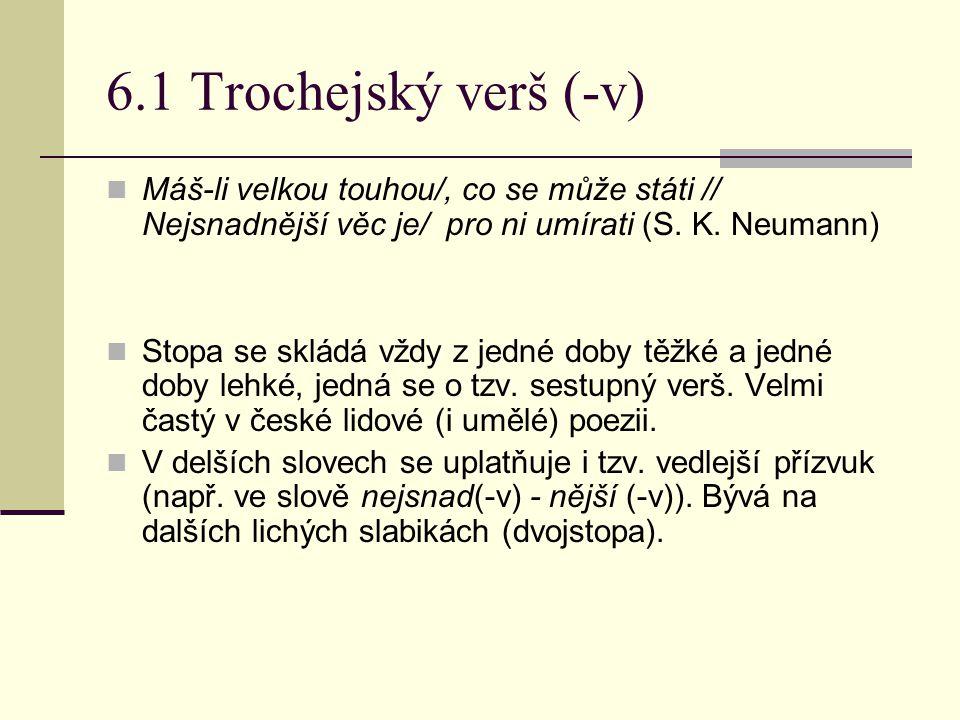 6.1 Trochejský verš (-v) Máš-li velkou touhou/, co se může státi // Nejsnadnější věc je/ pro ni umírati (S. K. Neumann) Stopa se skládá vždy z jedné d