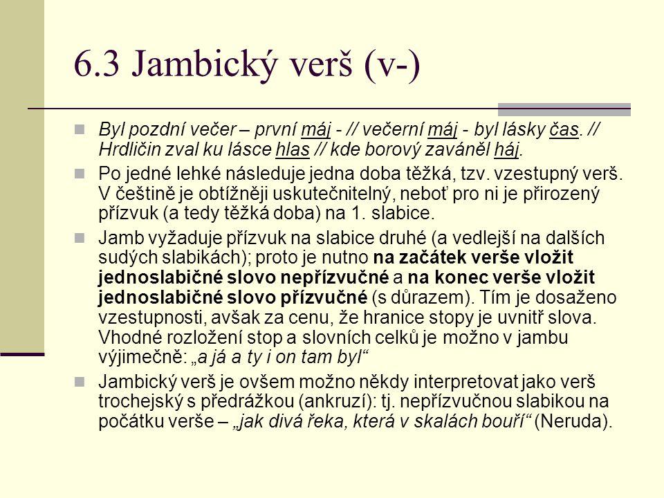 6.3 Jambický verš (v-) Byl pozdní večer – první máj - // večerní máj - byl lásky čas. // Hrdličin zval ku lásce hlas // kde borový zaváněl háj. Po jed