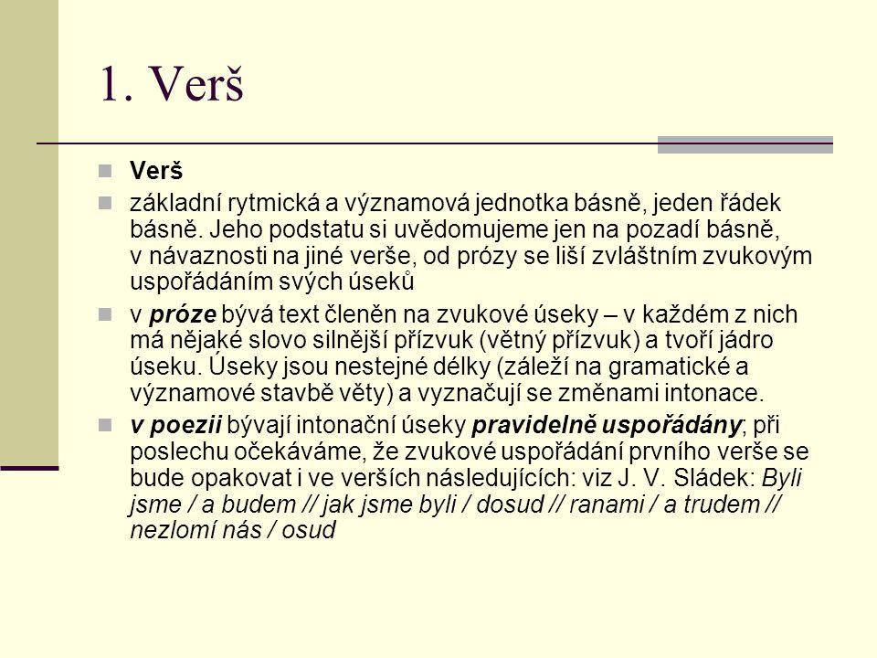 1. Verš Verš základní rytmická a významová jednotka básně, jeden řádek básně. Jeho podstatu si uvědomujeme jen na pozadí básně, v návaznosti na jiné v