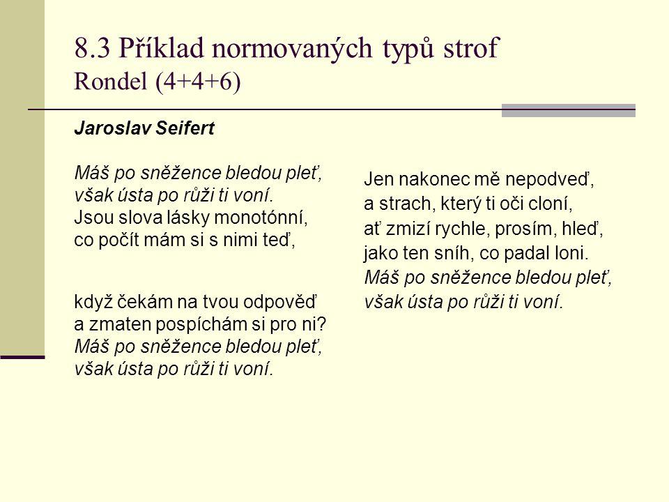 8.3 Příklad normovaných typů strof Rondel (4+4+6) Jaroslav Seifert Máš po sněžence bledou pleť, však ústa po růži ti voní. Jsou slova lásky monotónní,