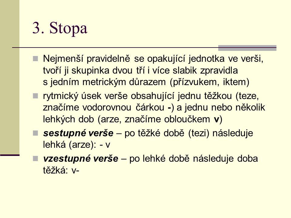 3. Stopa Nejmenší pravidelně se opakující jednotka ve verši, tvoří ji skupinka dvou tří i více slabik zpravidla s jedním metrickým důrazem (přízvukem,
