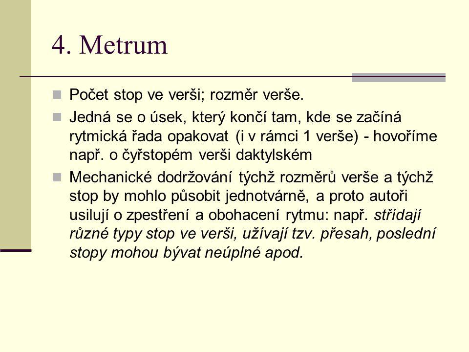 4. Metrum Počet stop ve verši; rozměr verše. Jedná se o úsek, který končí tam, kde se začíná rytmická řada opakovat (i v rámci 1 verše) - hovoříme nap