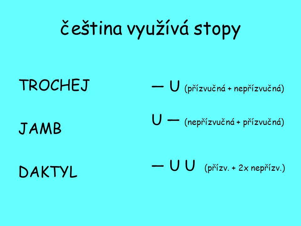 čeština využívá stopy TROCHEJ JAMB DAKTYL — U (přízvučná + nepřízvučná) U — (nepřízvučná + přízvučná) — U U (přízv. + 2x nepřízv.)