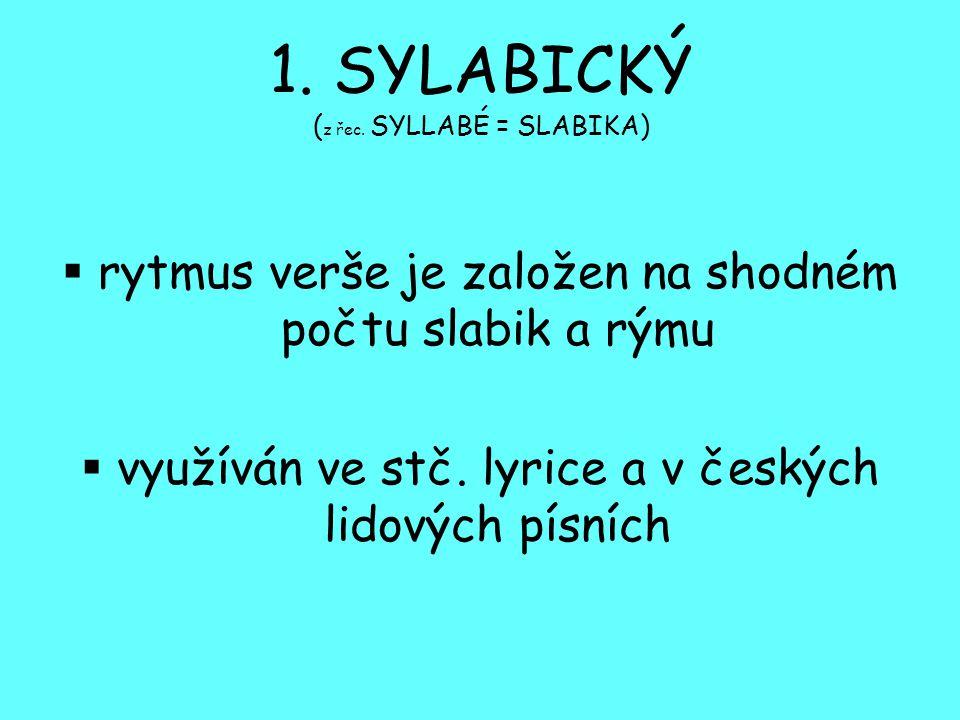 1. SYLABICKÝ ( z řec. SYLLABÉ = SLABIKA)  rytmus verše je založen na shodném počtu slabik a rýmu  využíván ve stč. lyrice a v českých lidových písní