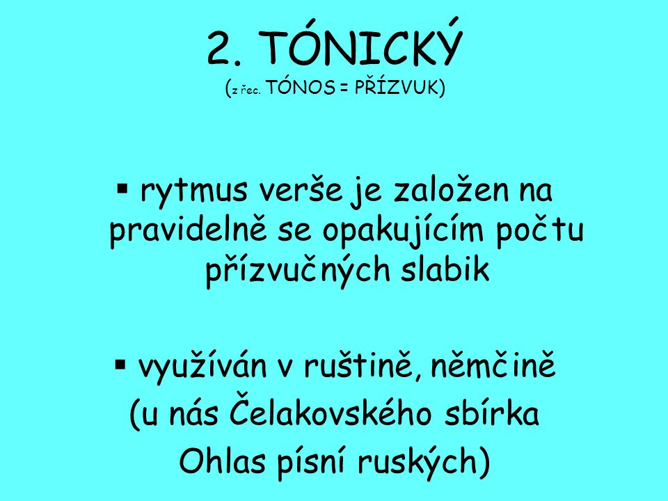 2. TÓNICKÝ ( z řec. TÓNOS = PŘÍZVUK)  rytmus verše je založen na pravidelně se opakujícím počtu přízvučných slabik  využíván v ruštině, němčině (u n