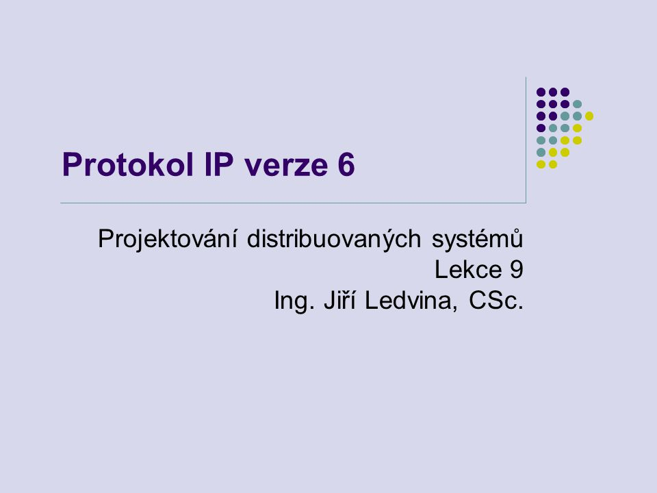 Protokol IP verze 6 Projektování distribuovaných systémů Lekce 9 Ing. Jiří Ledvina, CSc.